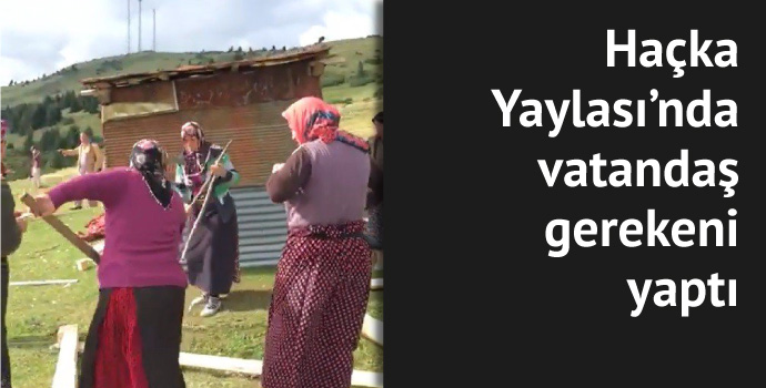 Haçka yaylasındaki kaçak yapıyı kadınlar yıktı