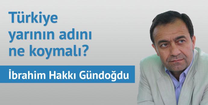 Türkiye yarının adını ne koymalı?