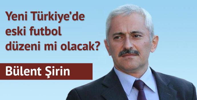 Yeni Türkiye'de eski futbol düzeni mi olacak?