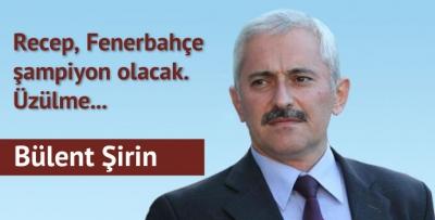 Recep, Fenerbahçe şampiyon olacak. Üzülme..