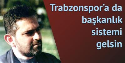 Trabzonspor'a da başkanlık sistemi gelsin